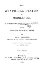 The Graphical Statics of Mechanism: A Guide for the Use of Machinists, Architects, and Engineers; and Also a Textbook for Technical Schools