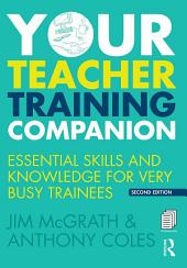 Your Teacher Training Companion: Essential skills and knowledge for very busy trainees, Edition 2