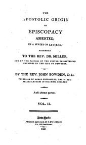 The Apostolic Origin of Episcopacy Asserted: In a Series of Letters, Addressed to the Rev. Dr. Miller, One of the Pastors of the United Presbyterian Churches in the City of New York, Volume 1