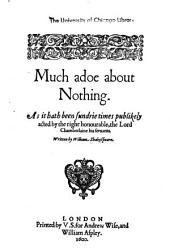 Much Adoe about Nothing: As it Hath Been Sundrie Times Publikely Acted by the Right Honourable, the Lord Chamberlaine His Seruants