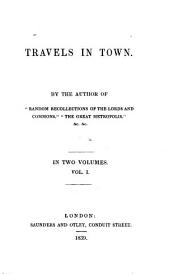 "Travels in Town: By the Author of ""Random Recollections of the Lords and Commons,"" ""The Great Metropolis,"" &c. &c..."