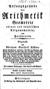 Mathematische Anfangsgründe: Anfangsgründe der Arithmetik, Geometrie, ebenen und sphärischen Trigonometrie, und Perspectiv, Band 1,Ausgabe 1
