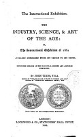 The Industry  Science    Art of the Age  Or The International Exhibition of 1862 Popolarly Described from Its Origin to Its Close  Including Details of the Principal Objects and Articles Exhibited by John Timbs PDF