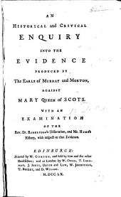An historical and critical enquiry into the evidence produced by the Earls of Murray and Morton, against Mary Queen of Scots. With an examination of the Rev. Dr. Robertson's Dissertation, and Mr. Hume's History, with respect to that evidence. [By W. Tytler.]