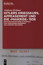 """Hitlers Kriegskurs, Appeasement und die """"Maikrise"""" 1938: Entscheidungsstunde im Vorfeld von """"Münchener Abkommen"""" und Zweitem Weltkrieg"""