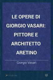 Le opere di Giorgio Vasari: pittore e architetto aretino, Volume 1