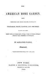 The American Home Garden. Being ... Rules for the Culture of Vegetables, Fruits, Flowers and Shrubbery. To which are Added Brief Notes on Farm Crops ... Illustrated