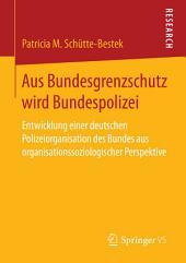 Aus Bundesgrenzschutz wird Bundespolizei: Entwicklung einer deutschen Polizeiorganisation des Bundes aus organisationssoziologischer Perspektive