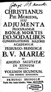 Christianus Piè Moriens, Seu Adiumenta Procurandae Bonae Mortis DD. Sodalibus Congregationis Maioris Academicae Friburgo Brisgoicae B. V. Mariae: Ab Angelo Salutatae In Xenium Oblata, Volume 2