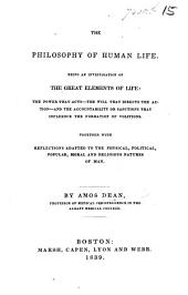 The Philosophy of Human Life. Being an Investigation of the Great Elements of Life ... Together with Reflections Adapted to the Physical, Political, Popular, Moral and Religious Natures of Man