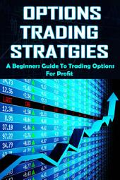 Options Trading Strategies: A Beginner's Guide To Trading Options For Profit
