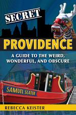 Secret Providence: A Guide to the Weird, Wonderful, and Obscure