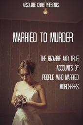Married to Murder: The Bizarre and True Accounts of People Who Married Murderers