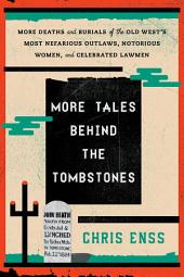 More Tales behind the Tombstones: More Deaths and Burials of the Old West's Most Nefarious Outlaws, Notorious Women, and Celebrated Lawmen
