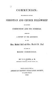 Communion: the Distinction Between Christian and Church Fellowship and Between Communion and Its Symbols: Embracing a Review of the Arguments of the Rev. Robert Hall and Rev. Baptist W. Noel in Favor of Mixed Communion