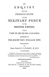 An Enquiry Into the Present State of the Military Force of the British Empire, with a View to Its Re-organization ; Addressed to the Right Hon. William Pitt