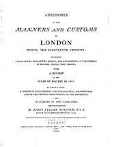 Anecdotes of the Manners and Customs of London: During the Eighteenth Century, with a Review of the State of Society in 1807. To which is Added, a Sketch of the Domestic and Ecclesiastical Architecture, and of the Various Improvements in the Metropolis