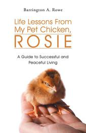 Life Lessons From My Pet Chicken, Rosie: A Guide to Successful and Peaceful Living