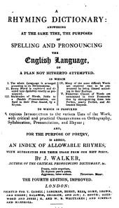 A Rhyming Dictionary: Answering at the Same Time, the Purposes of Spelling and Pronouncing the English Language ... [with] an Index of Allowable Rhymes