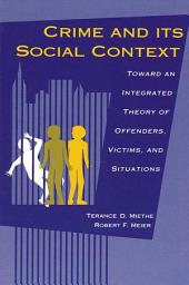 Crime and its Social Context: Toward an Integrated Theory of Offenders, Victims, and Situations