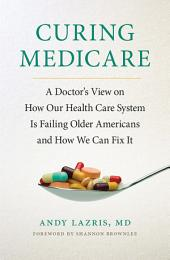 Curing Medicare: A Doctor's View on How Our Health Care System Is Failing Older Americans and How We Can Fix It