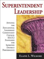Superintendent Leadership: Applying the Educational Leadership Constituent Council Standards for Improved District Performance