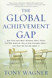 The Global Achievement Gap: Why Even Our Best Schools Don't Teach the New Survival Skills Our Children Need and What We Can Do About It