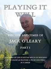 PLAYING IT WELL: THE LIFE AND TIMES OF JACK O'LEARY, Part 1