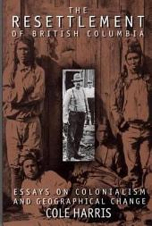 The Resettlement of British Columbia: Essays on Colonialism and Geographical Change