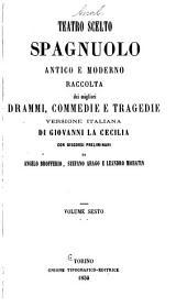 Teatro scelto spagnuolo antico e moderno raccolta dei migliori drammi: Volume 6