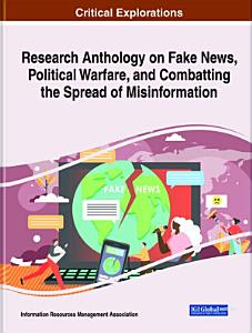 Research Anthology on Fake News  Political Warfare  and Combatting the Spread of Misinformation PDF