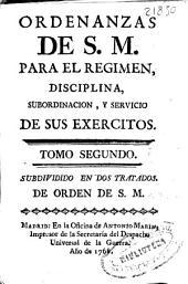 Ordenanzas de S.M. para el regimen, disciplina, subordinación, y servicio de sus exercitos: tomo segundo : subdividido en dos tratados