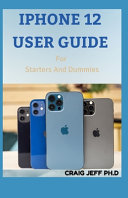 IPHONE 12 USER GUIDE For Starters And Dummies