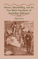 Slavery  Slaveholding  and the Free Black Population of Antebellum Baltimore PDF