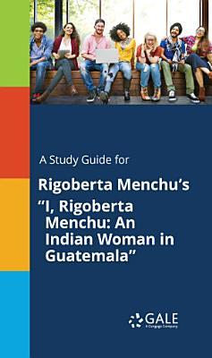 A Study Guide for Rigoberta Menchu s  I  Rigoberta Menchu  An Indian Woman in Guatemala  PDF