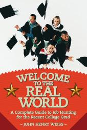 Welcome To The Real World: A COMPLETE GUIDE TO JOB HUNTING FOR THE RECENT COLLEGE GRAD