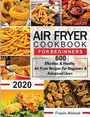Air Fryer Cookbook for Beginners: 600 Effortless & Healthy Air Fryer Recipes for Beginners & Advanced Users: 600 Effortless & Healthy Air Fryer Recipe