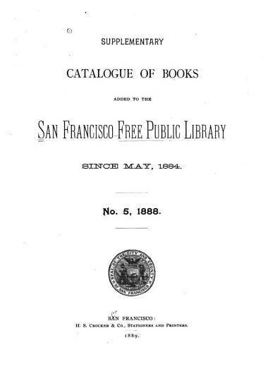 Supplementary Catalogue of Books Added to the San Francisco Free Public Library Since May  1884  No  5  1888 PDF