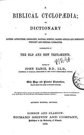 A Biblical Cyclopaedia  Or  Dictionary of Eastern Antiquities  Geography  Natural History  Sacred Annals and Biography  Theology and Biblical Literature  Illustrative of the Old and New Testaments PDF
