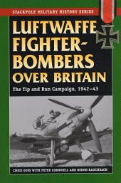 Luftwaffe Fighter-Bombers Over Britain: The German Air Force's Tip and Run Campaign, 1942-43