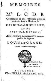 Mémoires de Mr. L. C. D. R. , le Cte de Rochefort, contenant ce qui s'est passé de plus particulier sous le ministère du Cardinal de Richelieu et du Cardinal de Mazarin...