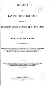 "Digest of Late Decisions Relating to Questions Arising Under the Land Laws of the United States in Continuation of the ""citation of Judicial and Executive Decisions Contained in the Compilation of Laws by the Codification Committee of the Late Public Lands Commission."""