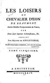 Les loisirs du chevalier d'Éon de Beaumont ...: sur divers sujets importans d'administration &c. pendant son séjour en Angleterre ...