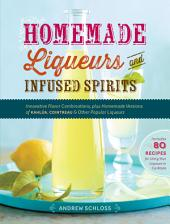 Homemade Liqueurs and Infused Spirits: Innovative Flavor Combinations, Plus Homemade Versions of Kahlúa, Cointreau, and Other Popular Liqueurs