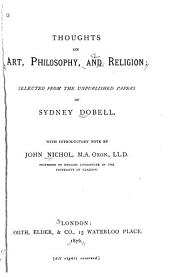 Thoughts on Art, Philosophy, and Religion: Selected from the Unpublished Papers of Sydney Dobell. With Introductory Note by John Nichol