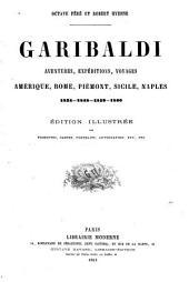 Garibaldi aventures, expéditions, voyages: Amérique, Rome, Piémont, Sicile, Naples, 1834, 1848, 1859, 1860