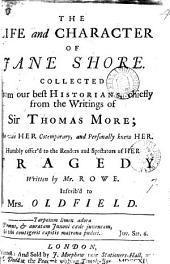 The Life and Character of Jane Shore: Collected from Our Best Historians, Chiefly from the Writings of Sir Thomas More; ... Humbly Offer'd to the Readers and Spectators of Her Tragedy Written by Mr. Rowe. ...