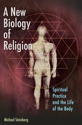 A New Biology of Religion: Spiritual Practice and the Life of the Body: Spiritual Practice and the Life of the Body