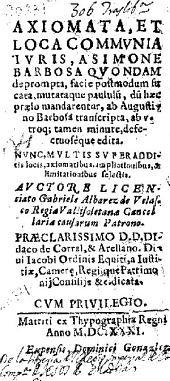 Axiomata et loca communia iuris a Simone Barbosa quondam deprompta facie postmodum ...: ab Augustino Barbosa transcripta ... : nunc multis super additis