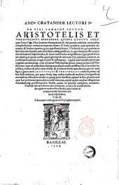 And. Cratander lectori S. En tibi candide lector, Aristotelis et Theophrasti historias, quibus cuncta ferè quae Deus opt. max homini contemplanda & usurpanda exhibuit, adamussim complectuntur; creaturas in quam omnes, & sensus praeditas, quae animalia dicuntur, ... & sensus expertes, quas appellant plantas. ... Basileae \Andreas Cratander!, 1534 (Basileae